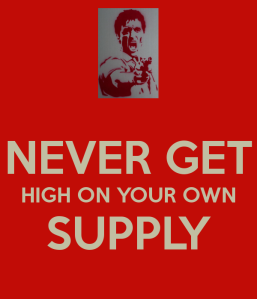 never-get-high-on-your-own-supply
